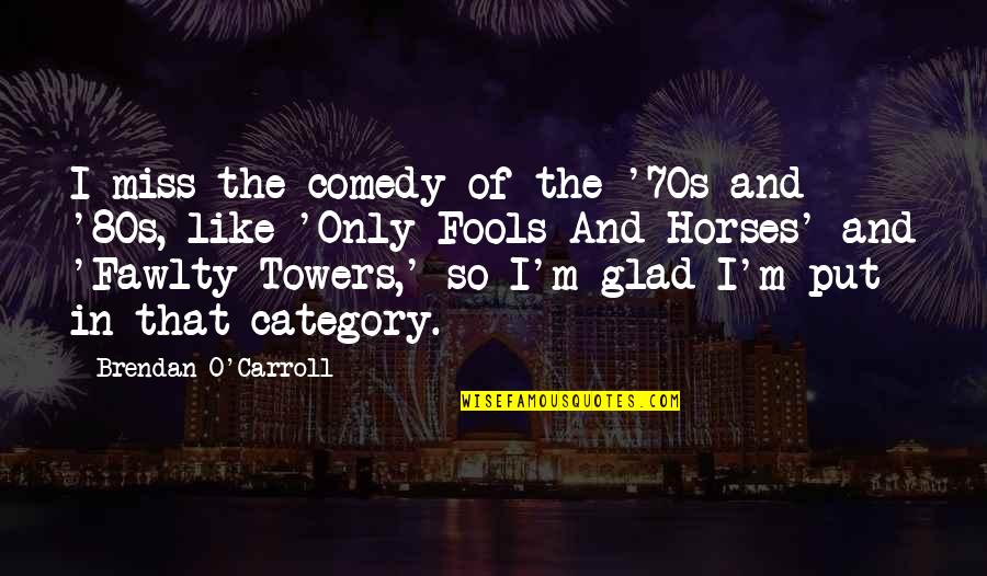 Brendan O Carroll Quotes By Brendan O'Carroll: I miss the comedy of the '70s and