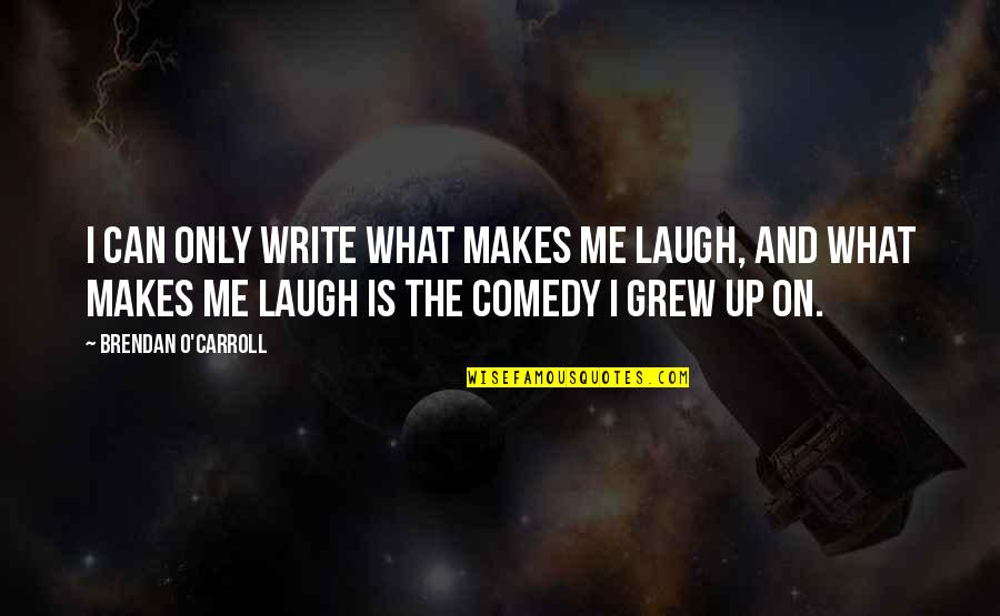 Brendan O Carroll Quotes By Brendan O'Carroll: I can only write what makes me laugh,