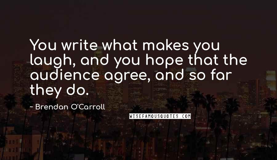 Brendan O'Carroll quotes: You write what makes you laugh, and you hope that the audience agree, and so far they do.