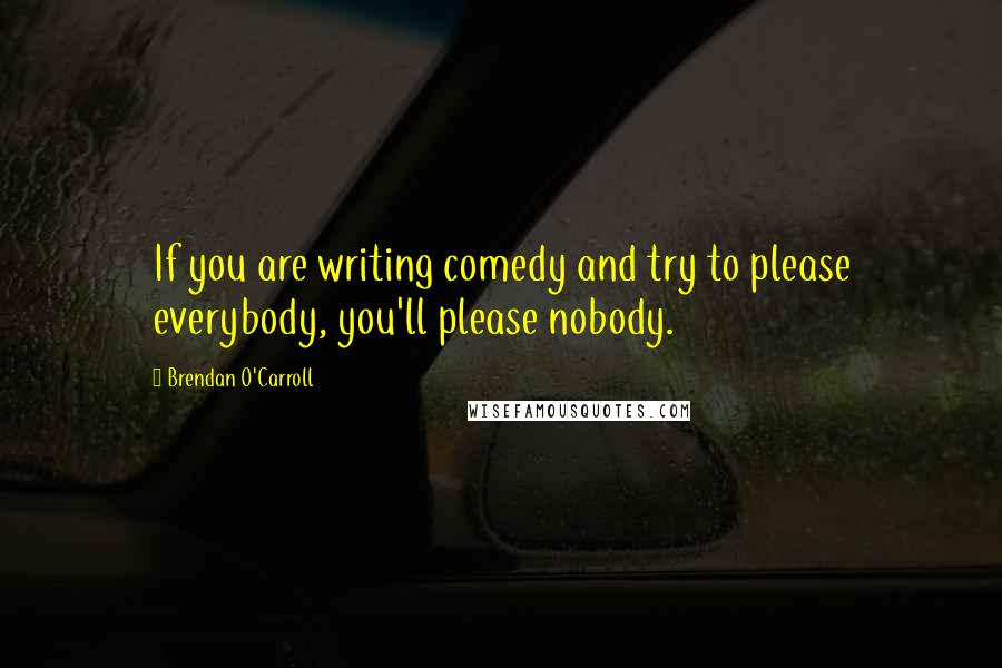 Brendan O'Carroll quotes: If you are writing comedy and try to please everybody, you'll please nobody.