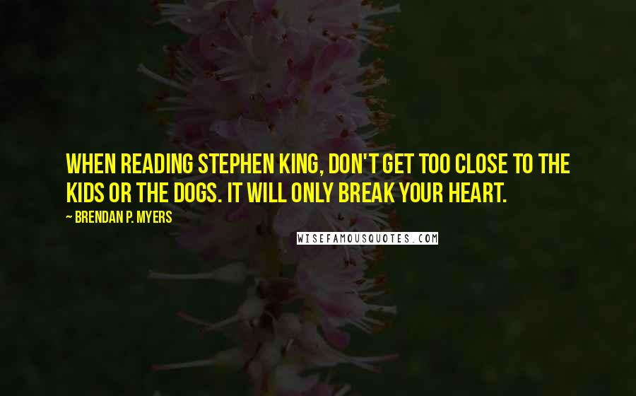 Brendan P. Myers quotes: When reading Stephen King, don't get too close to the kids or the dogs. It will only break your heart.