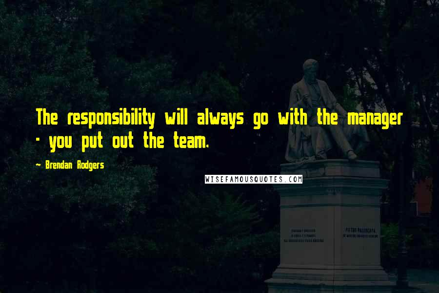 Brendan Rodgers quotes: The responsibility will always go with the manager - you put out the team.