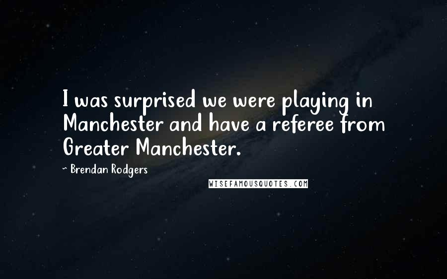 Brendan Rodgers quotes: I was surprised we were playing in Manchester and have a referee from Greater Manchester.