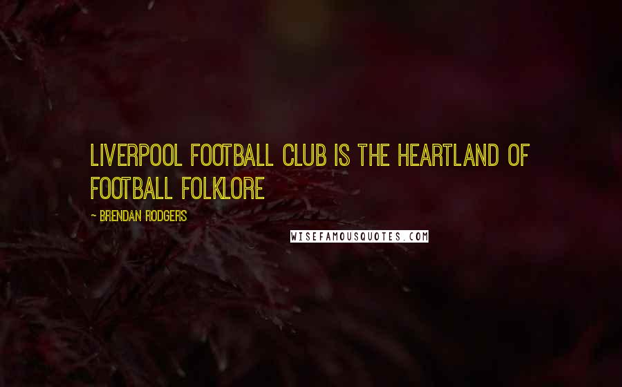 Brendan Rodgers quotes: Liverpool Football Club is the heartland of football folklore