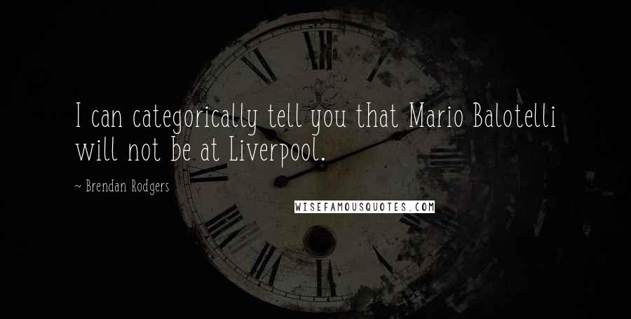 Brendan Rodgers quotes: I can categorically tell you that Mario Balotelli will not be at Liverpool.