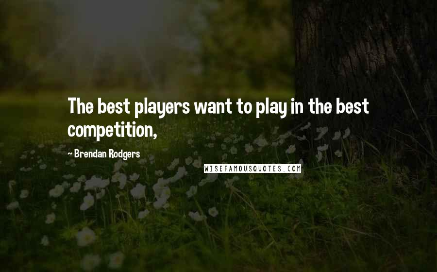 Brendan Rodgers quotes: The best players want to play in the best competition,