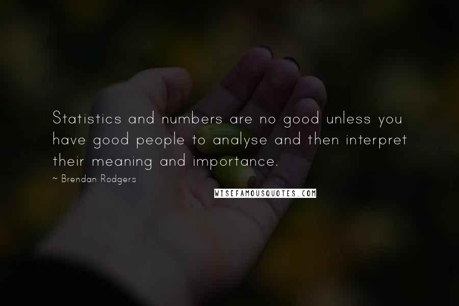 Brendan Rodgers quotes: Statistics and numbers are no good unless you have good people to analyse and then interpret their meaning and importance.