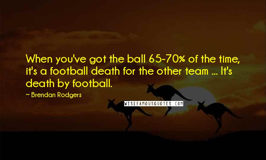 Brendan Rodgers quotes: When you've got the ball 65-70% of the time, it's a football death for the other team ... It's death by football.