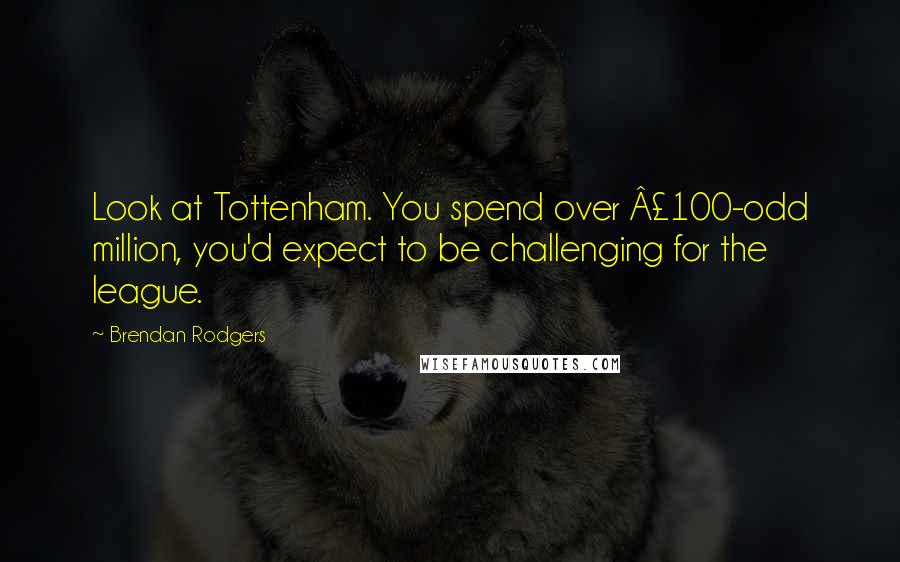 Brendan Rodgers quotes: Look at Tottenham. You spend over £100-odd million, you'd expect to be challenging for the league.