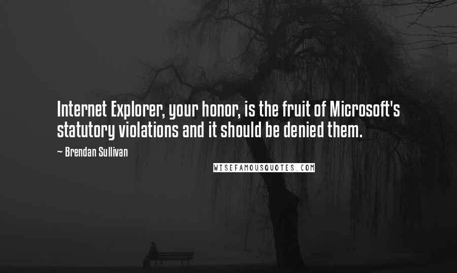 Brendan Sullivan quotes: Internet Explorer, your honor, is the fruit of Microsoft's statutory violations and it should be denied them.