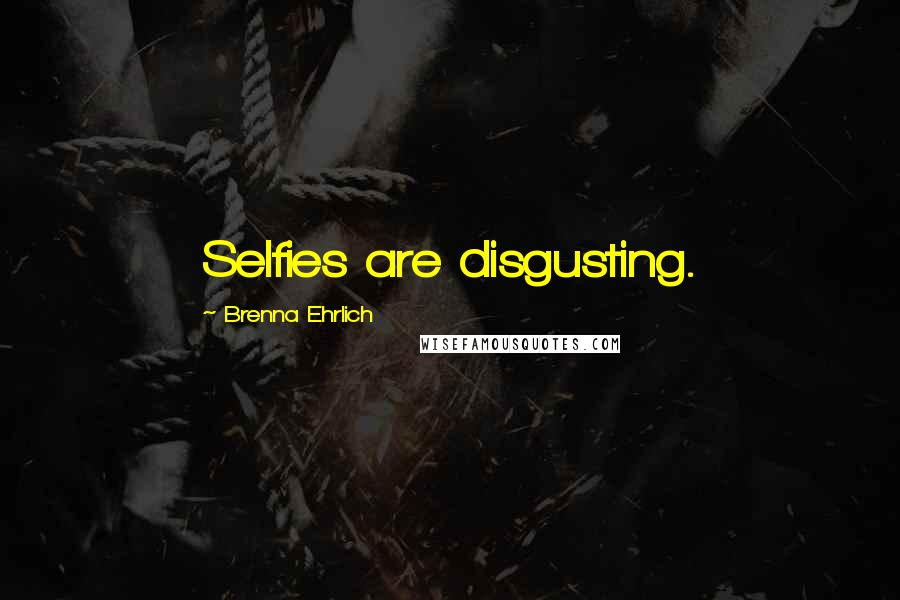 Brenna Ehrlich quotes: Selfies are disgusting.