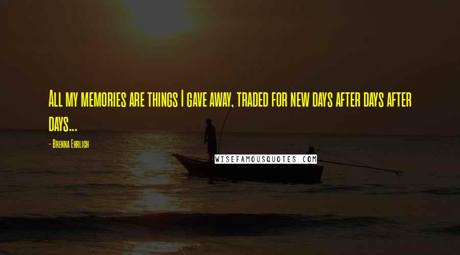 Brenna Ehrlich quotes: All my memories are things I gave away, traded for new days after days after days...