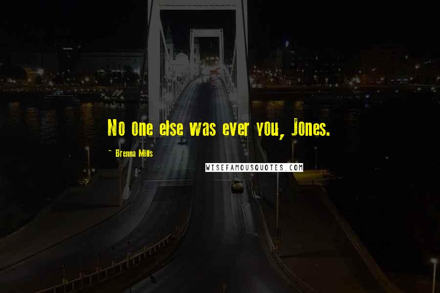 Brenna Mills quotes: No one else was ever you, Jones.