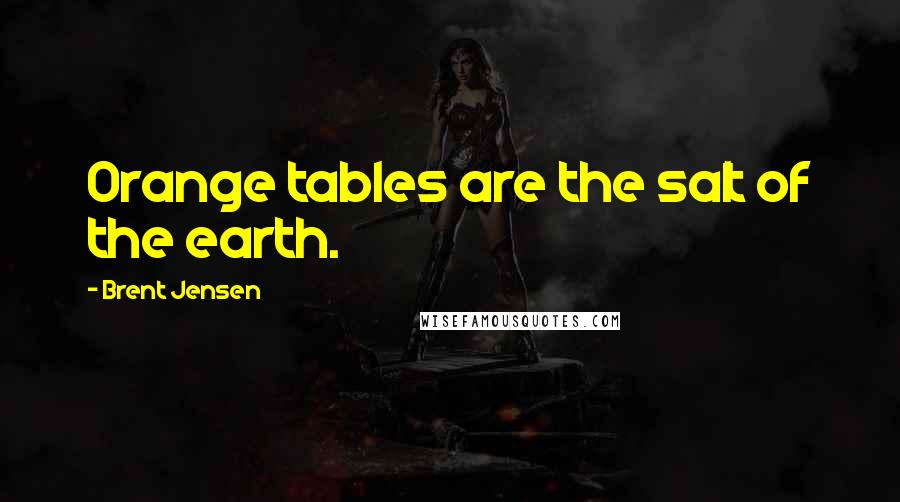 Brent Jensen quotes: Orange tables are the salt of the earth.