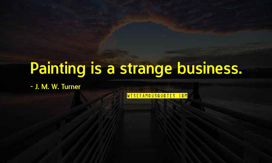 Brent Kemnitz Quotes By J. M. W. Turner: Painting is a strange business.