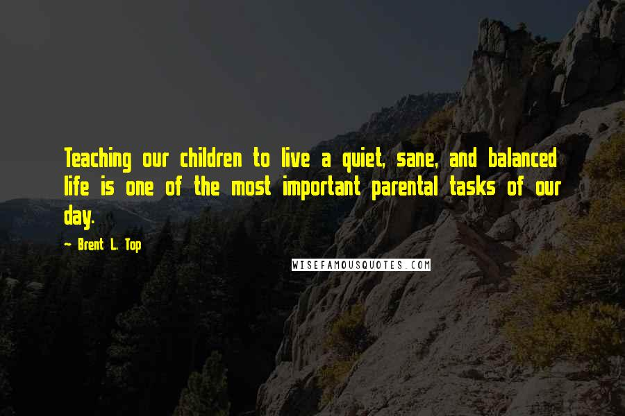 Brent L. Top quotes: Teaching our children to live a quiet, sane, and balanced life is one of the most important parental tasks of our day.