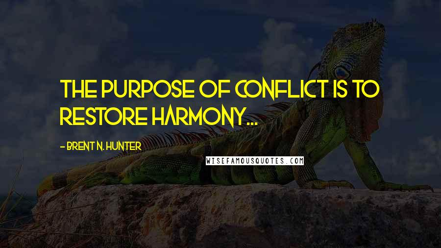 Brent N. Hunter quotes: The purpose of conflict is to restore harmony...