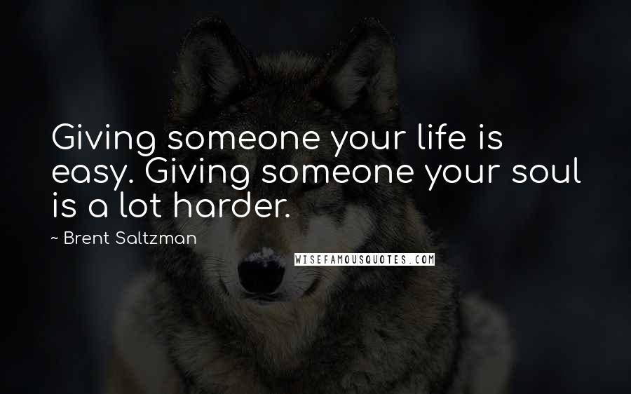 Brent Saltzman quotes: Giving someone your life is easy. Giving someone your soul is a lot harder.