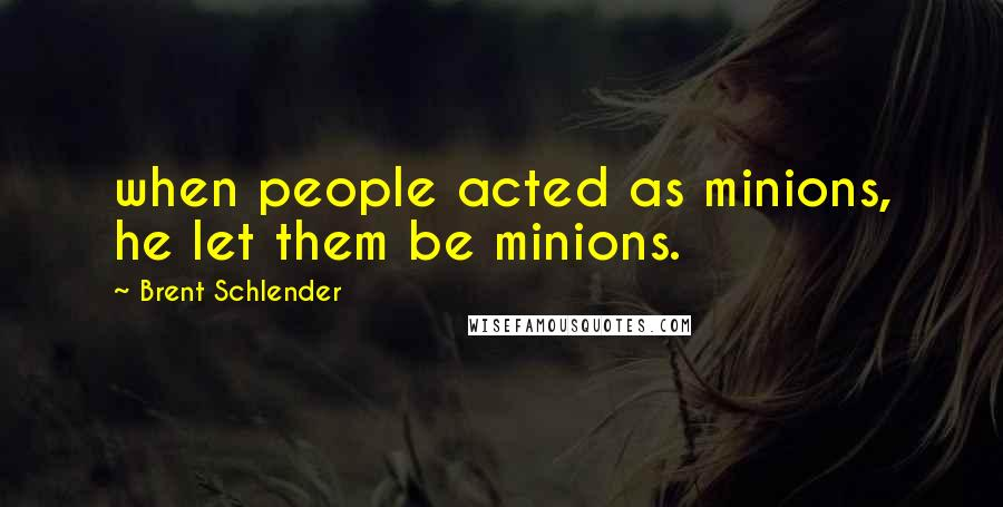 Brent Schlender quotes: when people acted as minions, he let them be minions.
