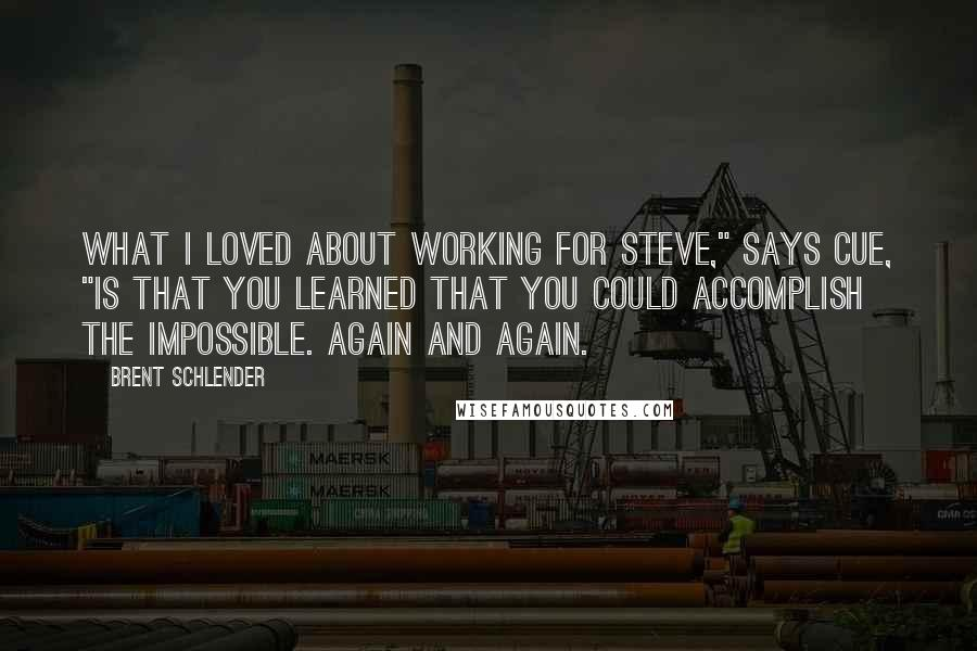 """Brent Schlender quotes: What I loved about working for Steve,"""" says Cue, """"is that you learned that you could accomplish the impossible. Again and again."""