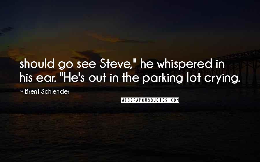 """Brent Schlender quotes: should go see Steve,"""" he whispered in his ear. """"He's out in the parking lot crying."""