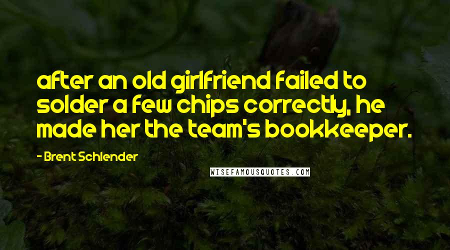 Brent Schlender quotes: after an old girlfriend failed to solder a few chips correctly, he made her the team's bookkeeper.