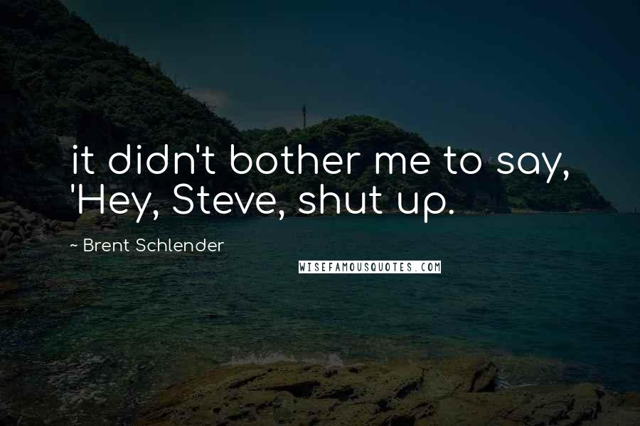 Brent Schlender quotes: it didn't bother me to say, 'Hey, Steve, shut up.