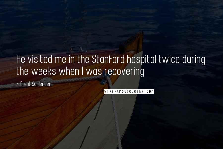Brent Schlender quotes: He visited me in the Stanford hospital twice during the weeks when I was recovering