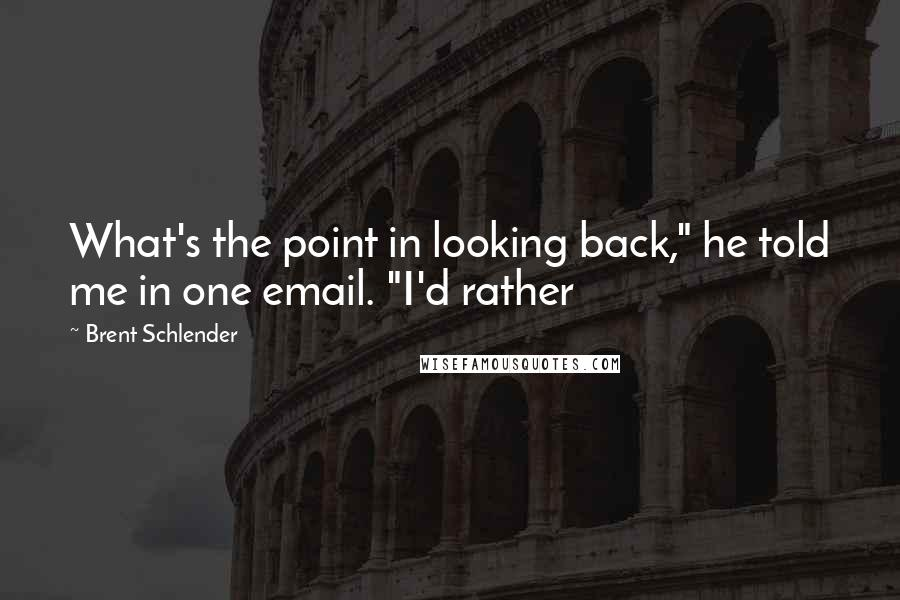 """Brent Schlender quotes: What's the point in looking back,"""" he told me in one email. """"I'd rather"""