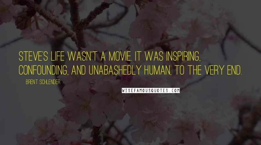 Brent Schlender quotes: Steve's life wasn't a movie. It was inspiring, confounding, and unabashedly human, to the very end.