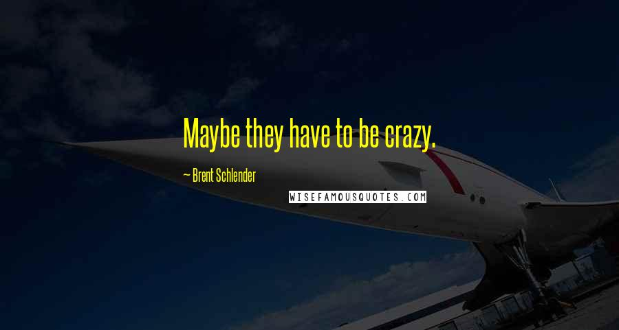 Brent Schlender quotes: Maybe they have to be crazy.