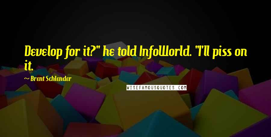 """Brent Schlender quotes: Develop for it?"""" he told InfoWorld. """"I'll piss on it."""