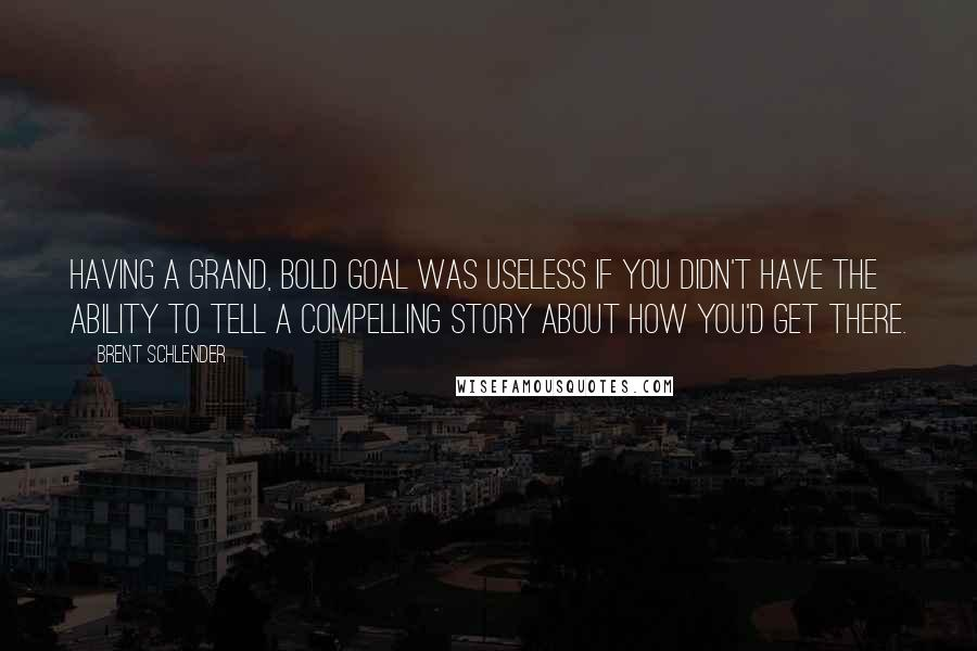 Brent Schlender quotes: Having a grand, bold goal was useless if you didn't have the ability to tell a compelling story about how you'd get there.