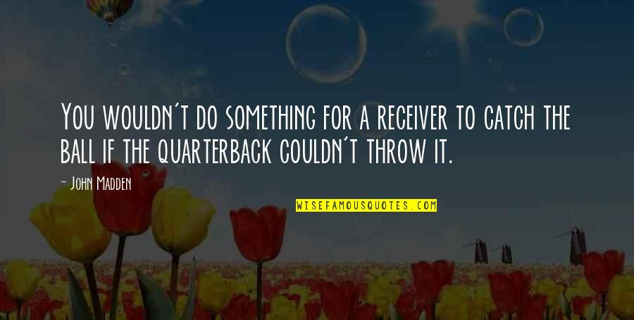 Brenton Wood Song Quotes By John Madden: You wouldn't do something for a receiver to
