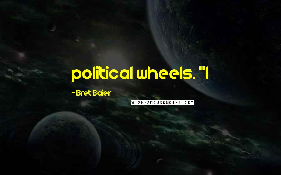 """Bret Baier quotes: political wheels. """"I"""
