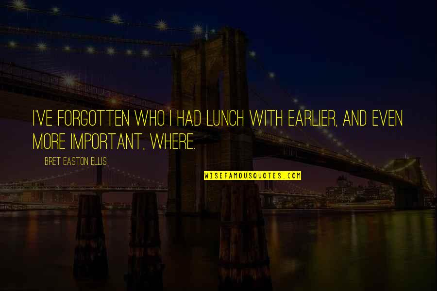 Bret Easton Ellis Quotes By Bret Easton Ellis: I've forgotten who I had lunch with earlier,