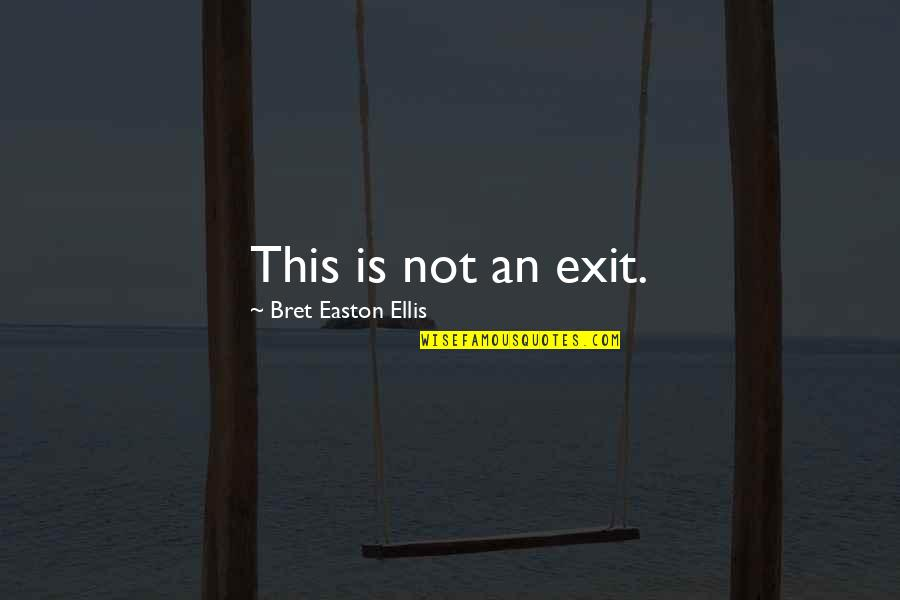 Bret Easton Ellis Quotes By Bret Easton Ellis: This is not an exit.