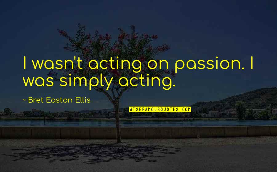 Bret Easton Ellis Quotes By Bret Easton Ellis: I wasn't acting on passion. I was simply
