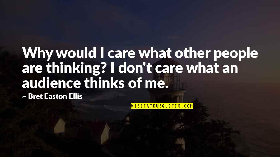 Bret Easton Ellis Quotes By Bret Easton Ellis: Why would I care what other people are