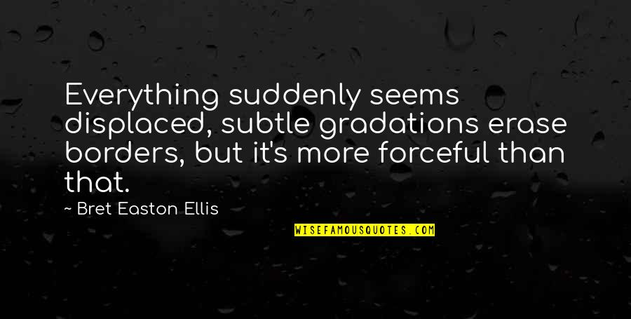 Bret Easton Ellis Quotes By Bret Easton Ellis: Everything suddenly seems displaced, subtle gradations erase borders,