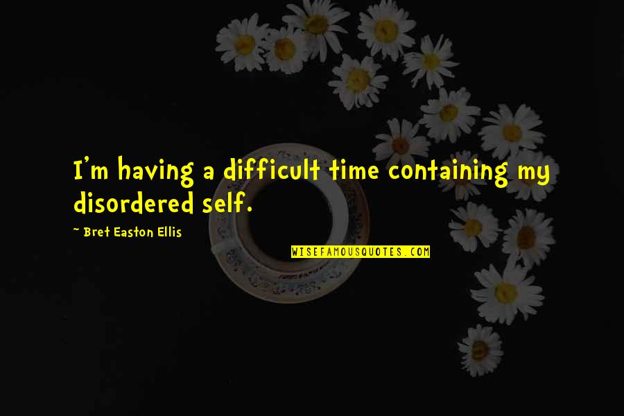 Bret Easton Ellis Quotes By Bret Easton Ellis: I'm having a difficult time containing my disordered
