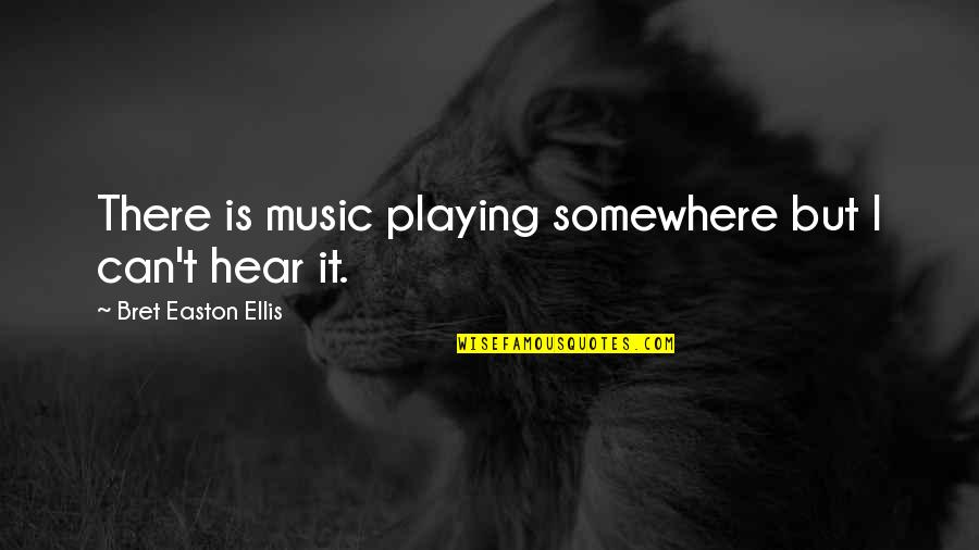 Bret Easton Ellis Quotes By Bret Easton Ellis: There is music playing somewhere but I can't