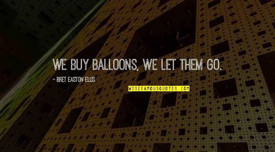 Bret Easton Ellis Quotes By Bret Easton Ellis: We buy balloons, we let them go.