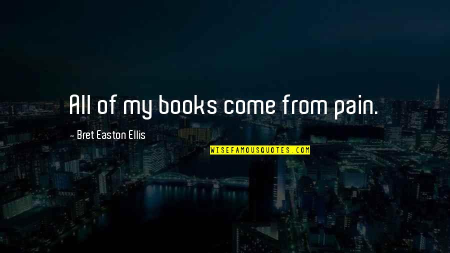 Bret Easton Ellis Quotes By Bret Easton Ellis: All of my books come from pain.