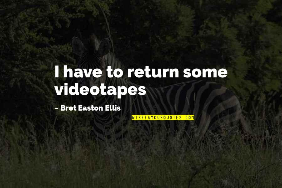 Bret Easton Ellis Quotes By Bret Easton Ellis: I have to return some videotapes