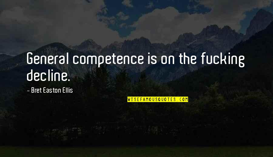 Bret Easton Ellis Quotes By Bret Easton Ellis: General competence is on the fucking decline.