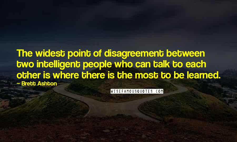 Brett Ashton quotes: The widest point of disagreement between two intelligent people who can talk to each other is where there is the most to be learned.
