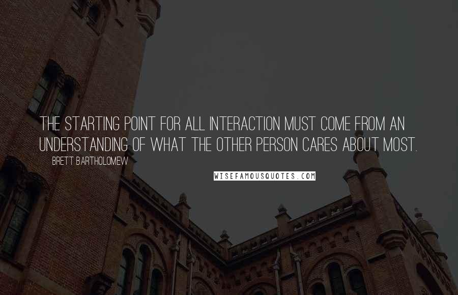 Brett Bartholomew quotes: The starting point for all interaction must come from an understanding of what the other person cares about most.