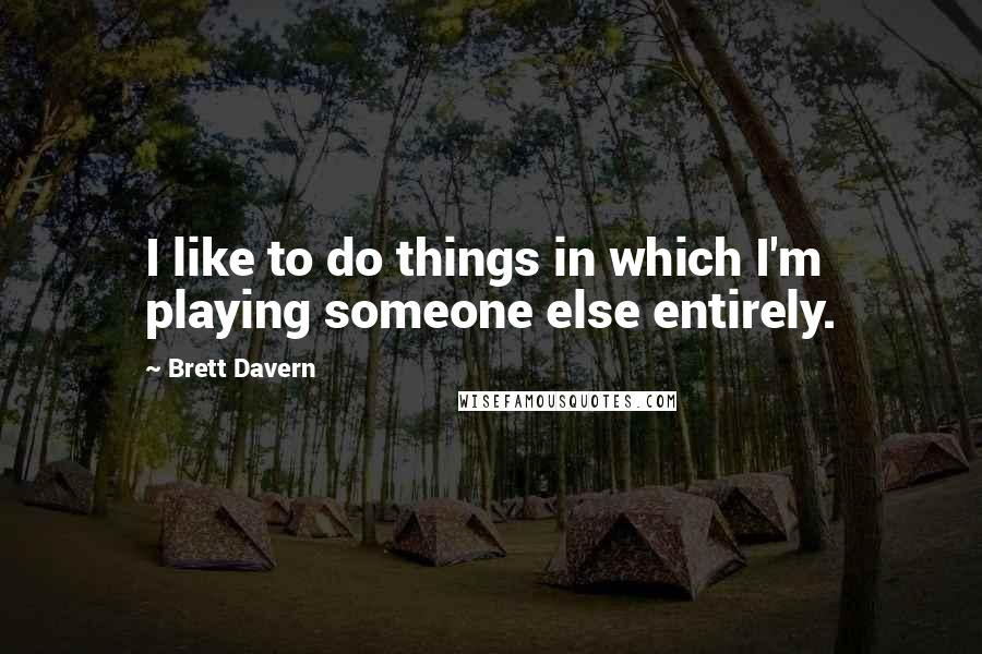 Brett Davern quotes: I like to do things in which I'm playing someone else entirely.