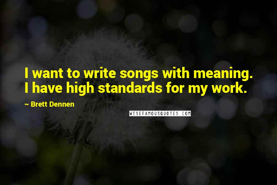 Brett Dennen quotes: I want to write songs with meaning. I have high standards for my work.